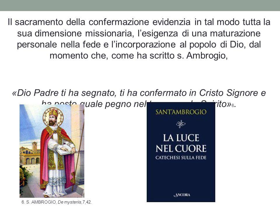 Il sacramento della confermazione evidenzia in tal modo tutta la sua dimensione missionaria, l'esigenza di una maturazione personale nella fede e l'incorporazione al popolo di Dio, dal momento che, come ha scritto s. Ambrogio,