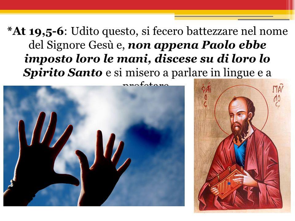 *At 19,5-6: Udito questo, si fecero battezzare nel nome del Signore Gesù e, non appena Paolo ebbe imposto loro le mani, discese su di loro lo Spirito Santo e si misero a parlare in lingue e a profetare.