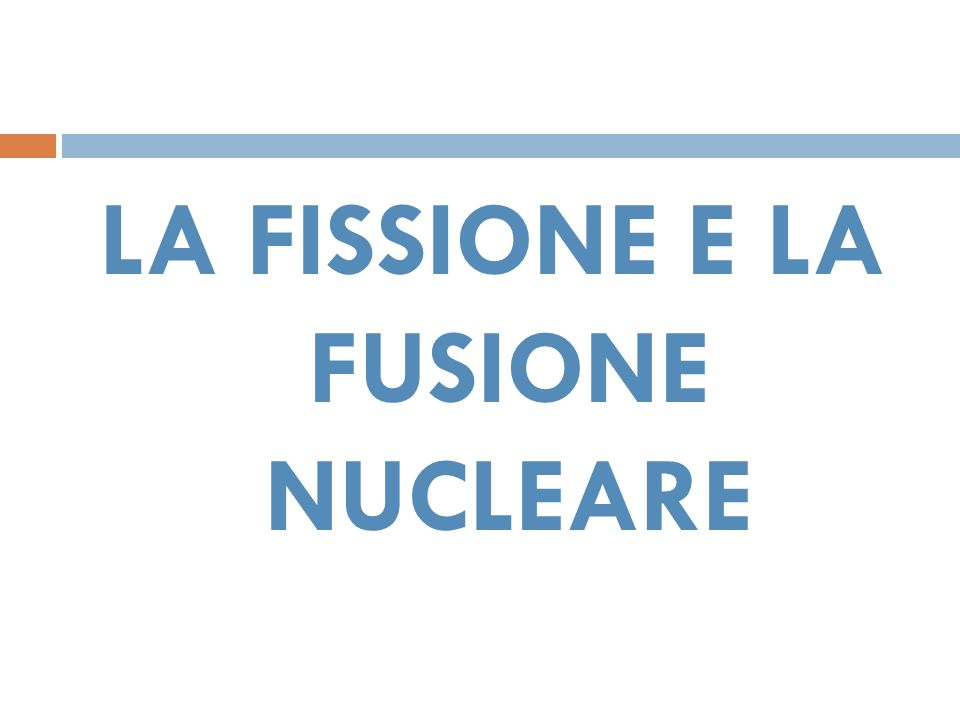 LA FISSIONE E LA FUSIONE NUCLEARE