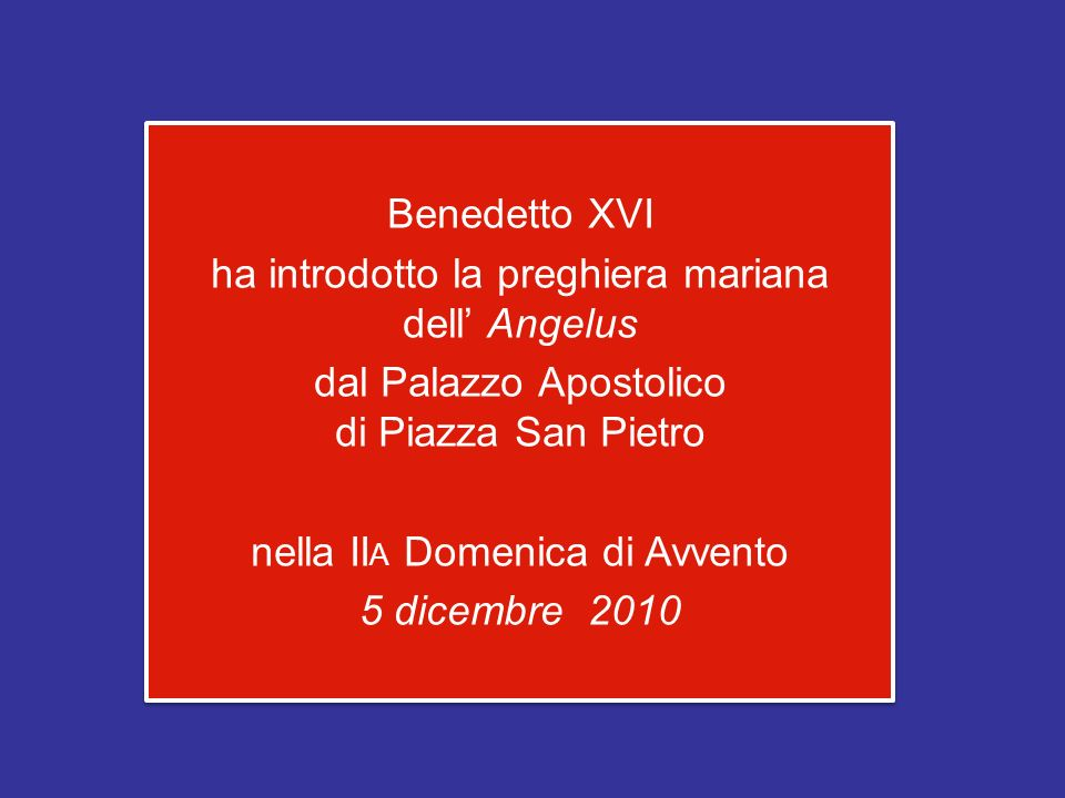 Benedetto XVI ha introdotto la preghiera mariana dell' Angelus dal Palazzo Apostolico di Piazza San Pietro nella IIA Domenica di Avvento 5 dicembre 2010