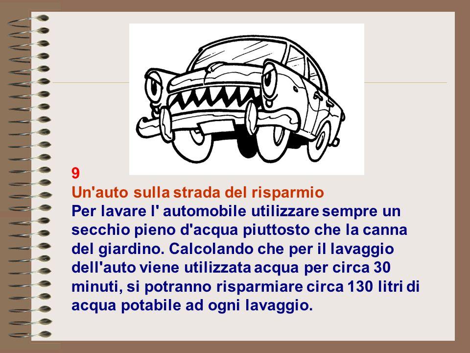 9 Un auto sulla strada del risparmio Per lavare l automobile utilizzare sempre un secchio pieno d acqua piuttosto che la canna del giardino.