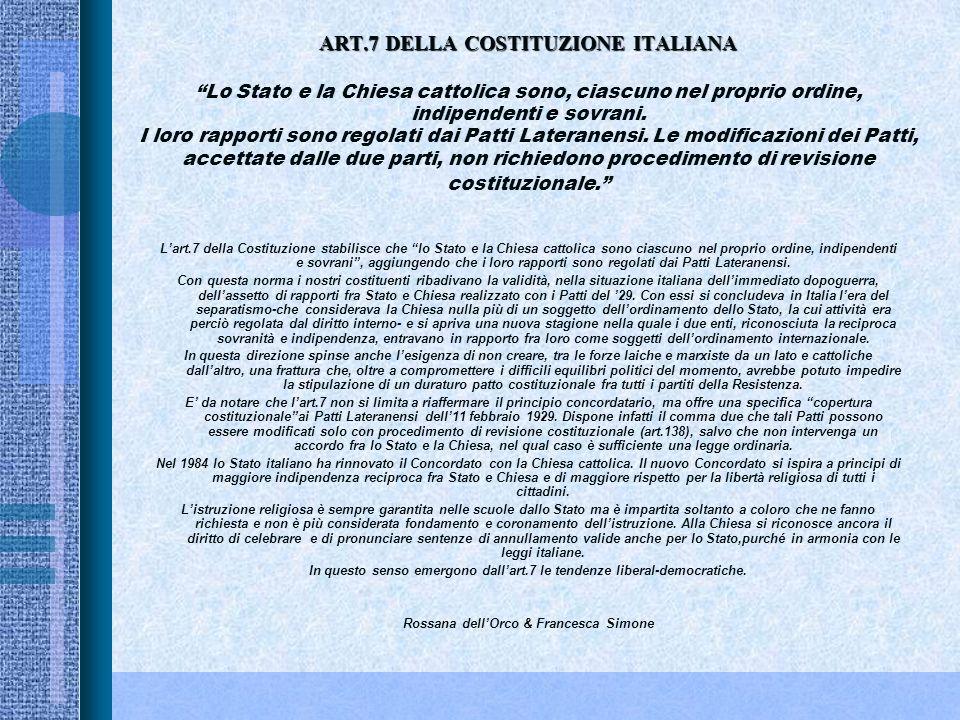 ART.7 DELLA COSTITUZIONE ITALIANA Lo Stato e la Chiesa cattolica sono, ciascuno nel proprio ordine, indipendenti e sovrani. I loro rapporti sono regolati dai Patti Lateranensi. Le modificazioni dei Patti, accettate dalle due parti, non richiedono procedimento di revisione costituzionale.