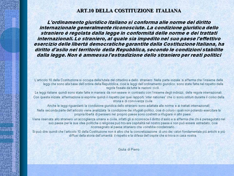 ART.10 DELLA COSTITUZIONE ITALIANA L ordinamento giuridico italiano si conforma alle norme del diritto internazionale generalmente riconosciute. La condizione giuridica dello straniero è regolata dalla legge in conformità delle norme e dei trattati internazionali. Lo straniero, al quale sia impedito nel suo paese l effettivo esercizio delle libertà democratiche garantite dalla Costituzione Italiana, ha diritto d asilo nel territorio della Repubblica, secondo le condizioni stabilite dalla legge. Non è ammessa l estradizione dello straniero per reati politici