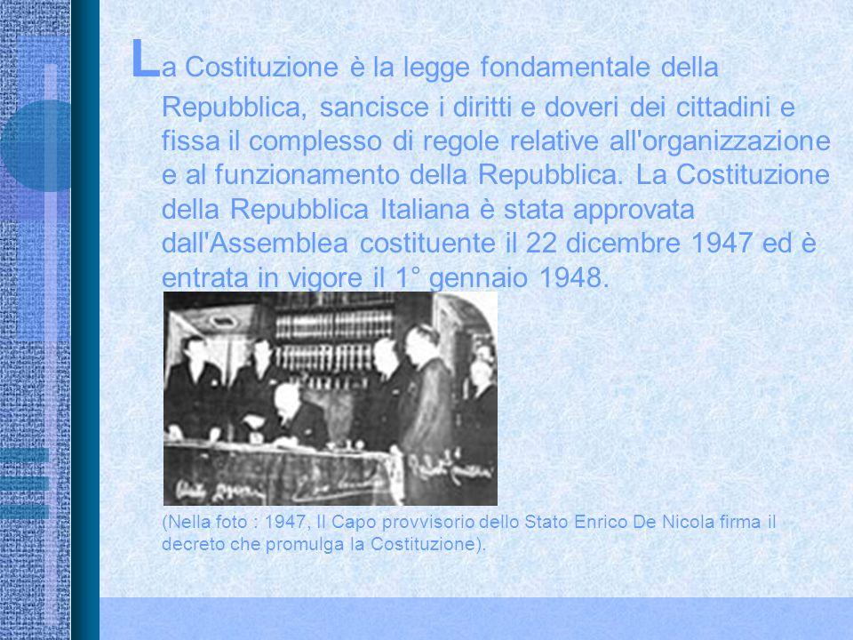 La Costituzione è la legge fondamentale della Repubblica, sancisce i diritti e doveri dei cittadini e fissa il complesso di regole relative all organizzazione e al funzionamento della Repubblica. La Costituzione della Repubblica Italiana è stata approvata dall Assemblea costituente il 22 dicembre 1947 ed è entrata in vigore il 1° gennaio 1948.