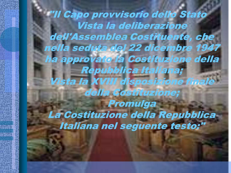 Il Capo provvisorio dello Stato Vista la deliberazione dell Assemblea Costituente, che nella seduta del 22 dicembre 1947 ha approvato la Costituzione della Repubblica Italiana; Vista la XVIII disposizione finale della Costituzione; Promulga La Costituzione della Repubblica Italiana nel seguente testo: