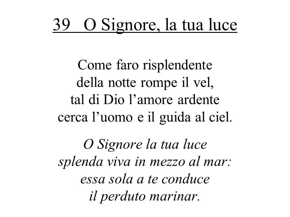 39 O Signore, la tua luce Come faro risplendente della notte rompe il vel, tal di Dio l'amore ardente cerca l'uomo e il guida al ciel.