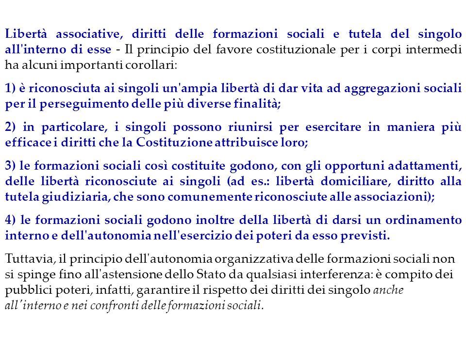 Libertà associative, diritti delle formazioni sociali e tutela del singolo all interno di esse ‑ Il principio del favore costituzionale per i corpi intermedi ha alcuni importanti corollari: