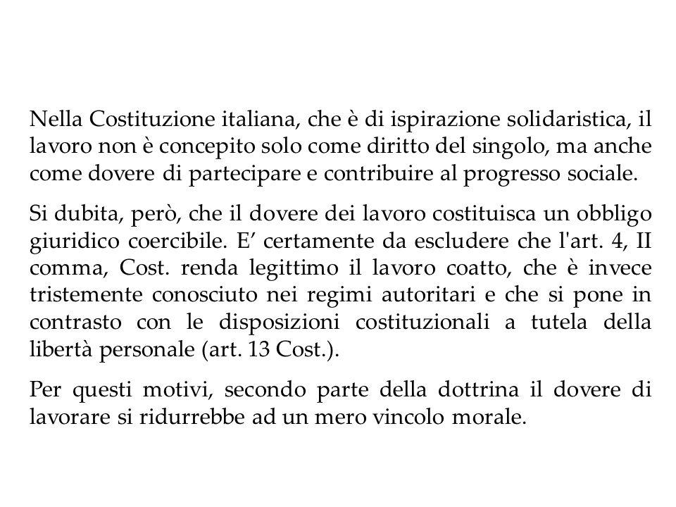 Nella Costituzione italiana, che è di ispirazione solidaristica, il lavoro non è concepito solo come diritto del singolo, ma anche come dovere di partecipare e contribuire al progresso sociale.