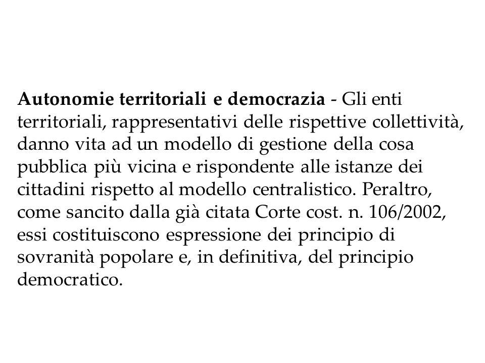 Autonomie territoriali e democrazia ‑ Gli enti territoriali, rappresentativi delle rispettive collettività, danno vita ad un modello di gestione della cosa pubblica più vicina e rispondente alle istanze dei cittadini rispetto al modello centralistico.