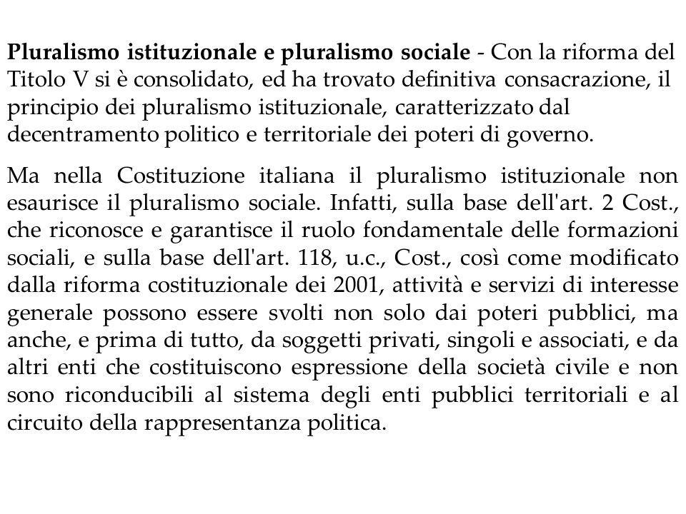 Pluralismo istituzionale e pluralismo sociale ‑ Con la riforma del Titolo V si è consolidato, ed ha trovato definitiva consacrazione, il principio dei pluralismo istituzionale, caratterizzato dal decentramento politico e territoriale dei poteri di governo.