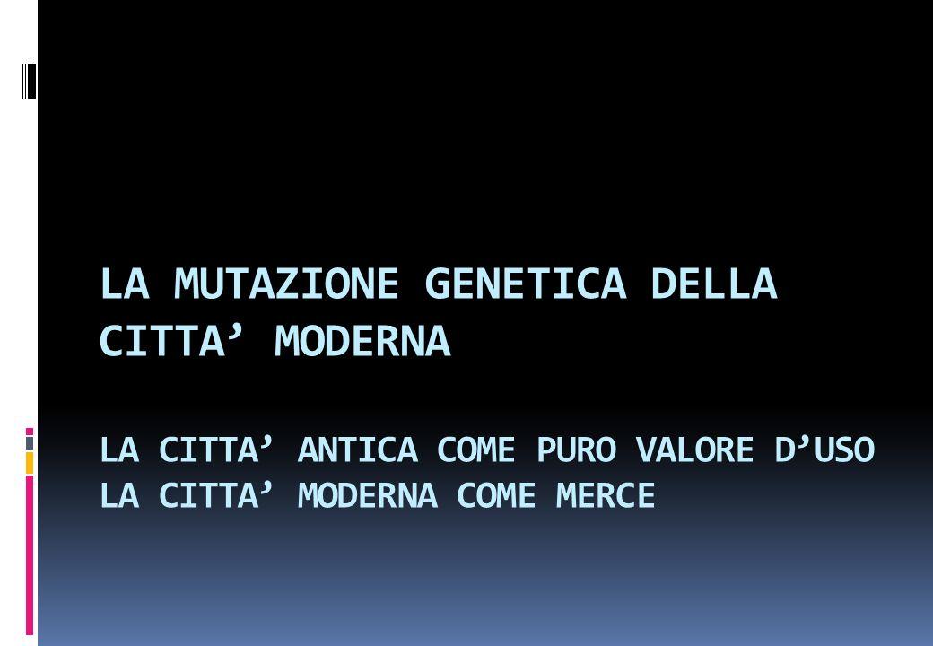 LA MUTAZIONE GENETICA DELLA CITTA' MODERNA LA CITTA' ANTICA COME PURO VALORE D'USO LA CITTA' MODERNA COME MERCE