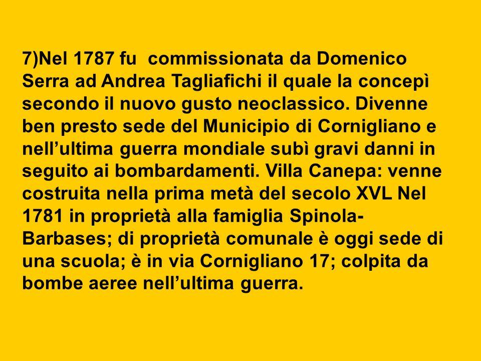 7)Nel 1787 fu commissionata da Domenico Serra ad Andrea Tagliafichi il quale la concepì secondo il nuovo gusto neoclassico. Divenne ben presto sede del Municipio di Cornigliano e nell'ultima guerra mondiale subì gravi danni in seguito ai bombardamenti. Villa Canepa: venne costruita nella prima metà del secolo XVL Nel