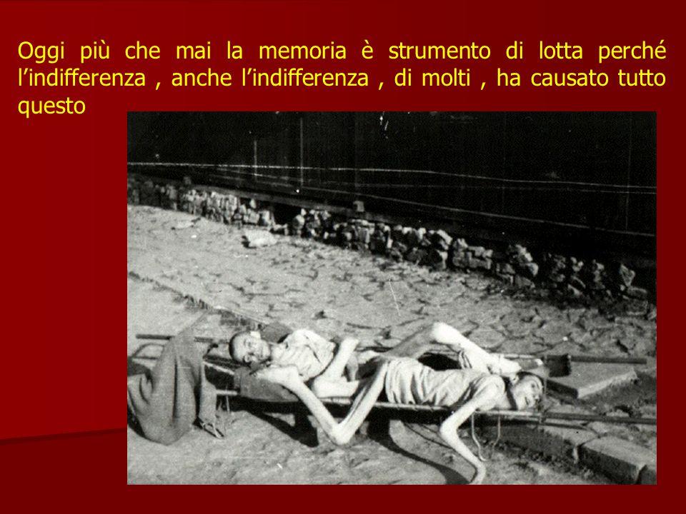 Oggi più che mai la memoria è strumento di lotta perché l'indifferenza , anche l'indifferenza , di molti , ha causato tutto questo