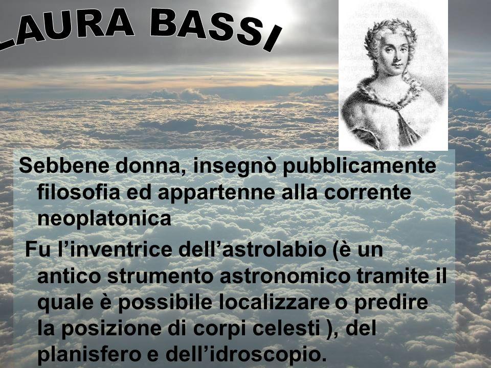 LAURA BASSI Sebbene donna, insegnò pubblicamente filosofia ed appartenne alla corrente neoplatonica.