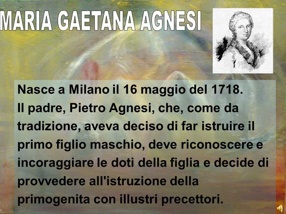 MARIA GAETANA AGNESI Nasce a Milano il 16 maggio del 1718.
