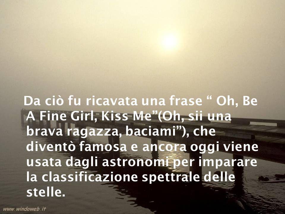 Da ciò fu ricavata una frase Oh, Be A Fine Girl, Kiss Me (Oh, sii una brava ragazza, baciami ), che diventò famosa e ancora oggi viene usata dagli astronomi per imparare la classificazione spettrale delle stelle.