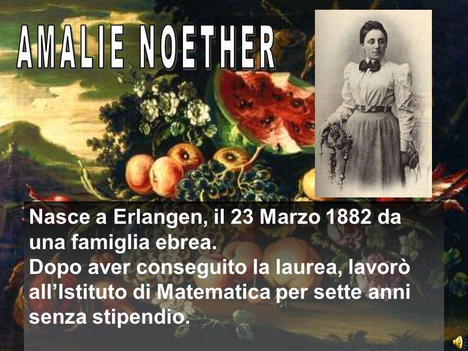 AMALIE NOETHER Nasce a Erlangen, il 23 Marzo 1882 da una famiglia ebrea.