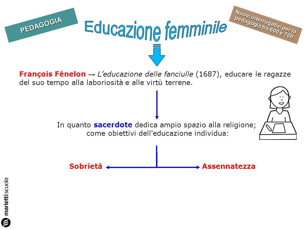 Educazione femminile François Fénelon → L'educazione delle fanciulle (1687), educare le ragazze del suo tempo alla laboriosità e alle virtù terrene.