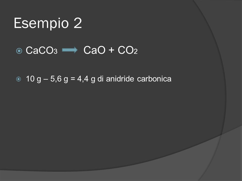Esempio 2 CaCO3 CaO + CO2 10 g – 5,6 g = 4,4 g di anidride carbonica