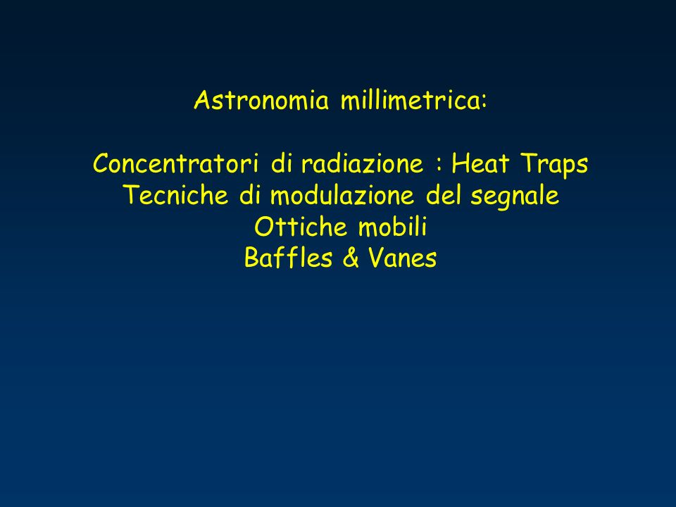 Astronomia millimetrica: Concentratori di radiazione : Heat Traps Tecniche di modulazione del segnale Ottiche mobili Baffles & Vanes