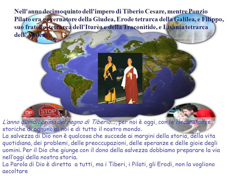 Nell anno decimoquinto dell impero di Tiberio Cesare, mentre Ponzio Pilato era governatore della Giudea, Erode tetrarca della Galilea, e Filippo, suo fratello, tetrarca dell Iturèa e della Traconìtide, e Lisània tetrarca dell'Abilene,