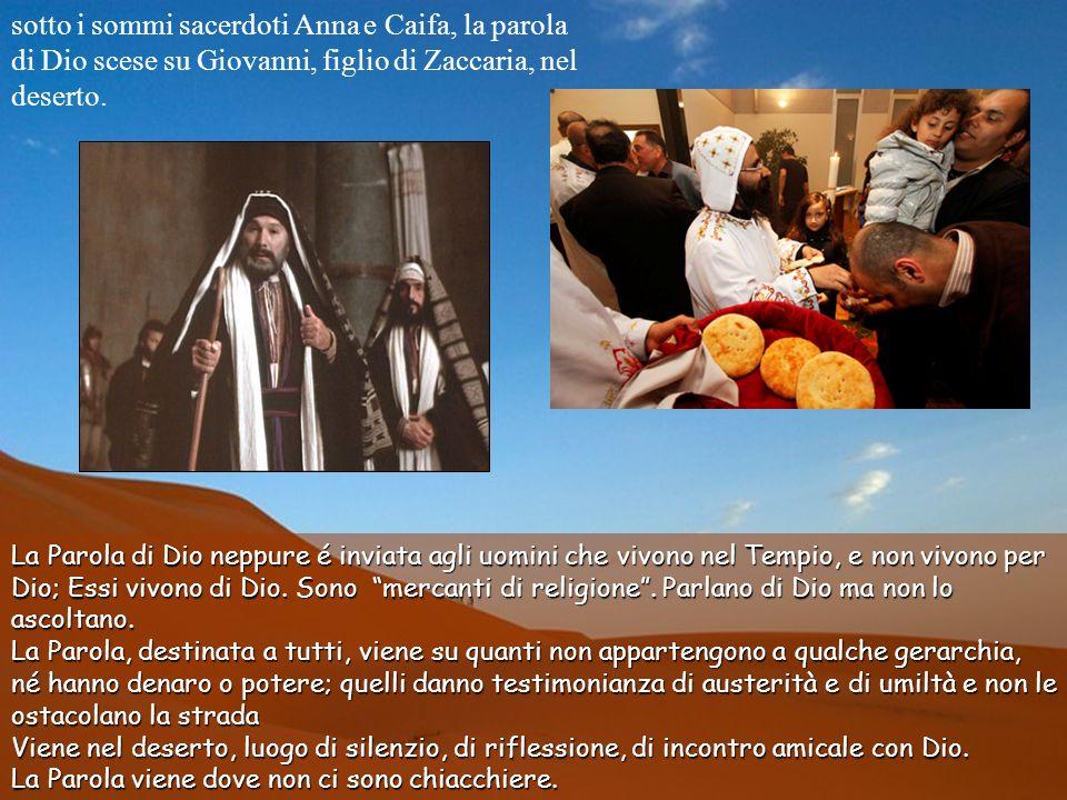 sotto i sommi sacerdoti Anna e Caifa, la parola di Dio scese su Giovanni, figlio di Zaccaria, nel deserto.