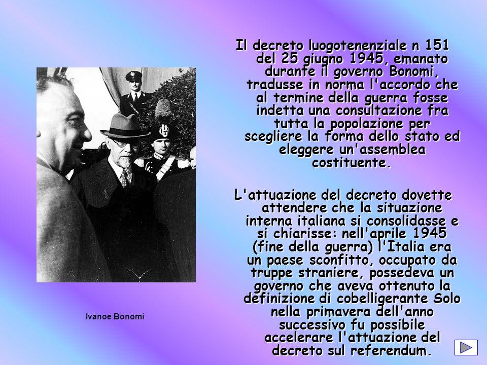 Il decreto luogotenenziale n 151 del 25 giugno 1945, emanato durante il governo Bonomi, tradusse in norma l accordo che al termine della guerra fosse indetta una consultazione fra tutta la popolazione per scegliere la forma dello stato ed eleggere un assemblea costituente.