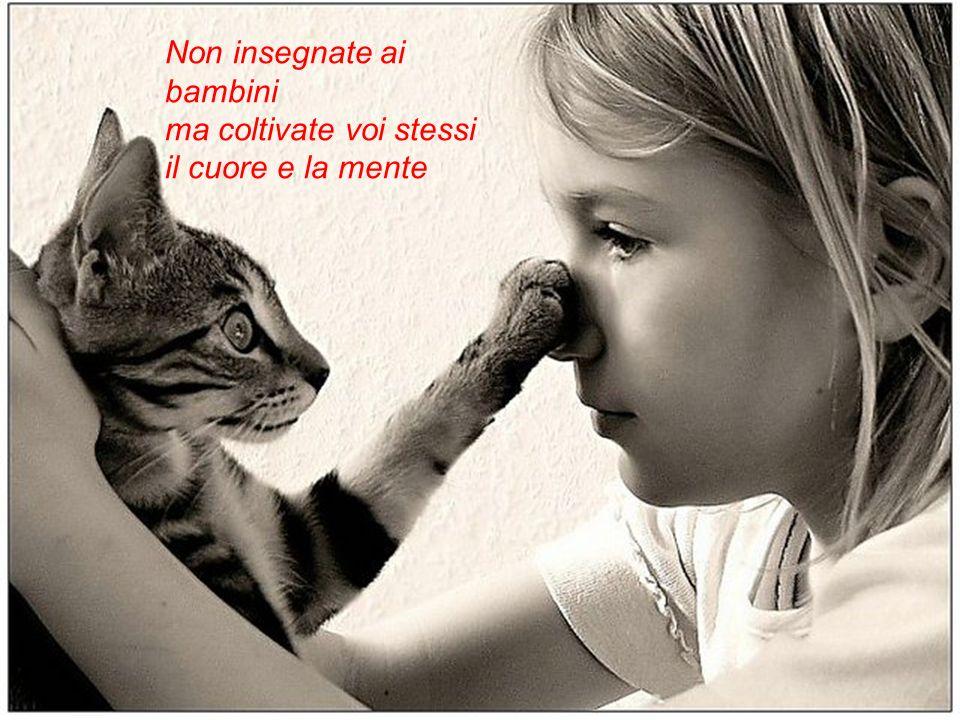 Non insegnate ai bambini ma coltivate voi stessi il cuore e la mente
