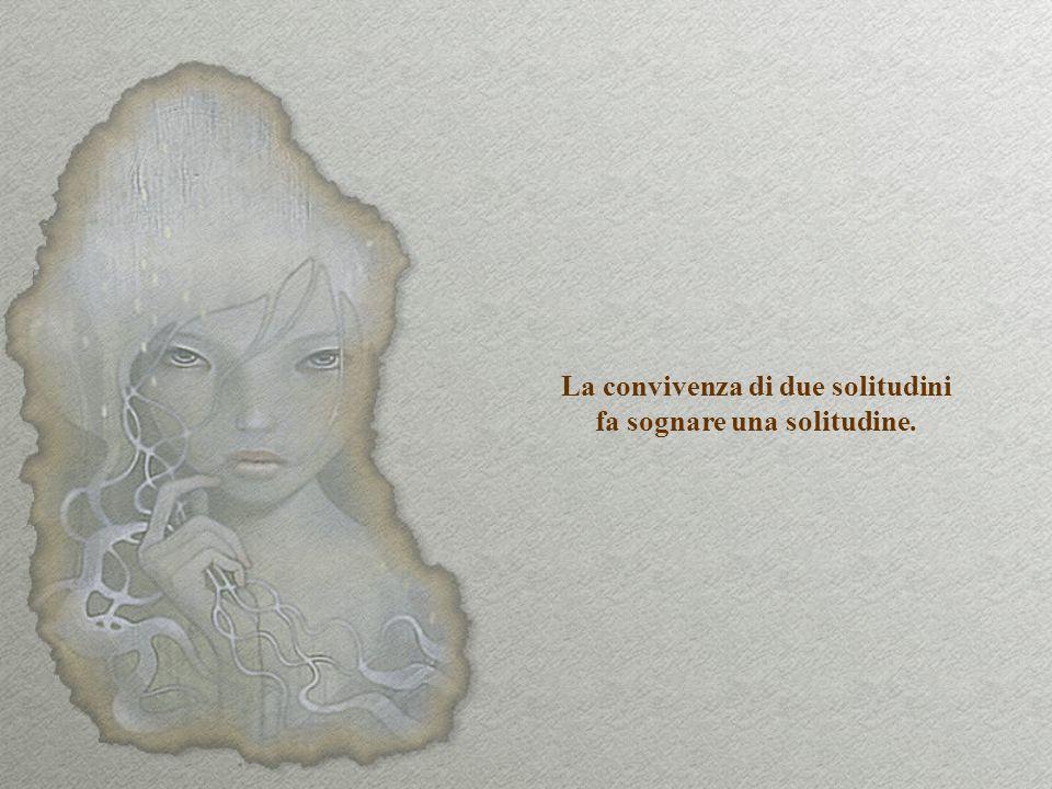 La convivenza di due solitudini fa sognare una solitudine.