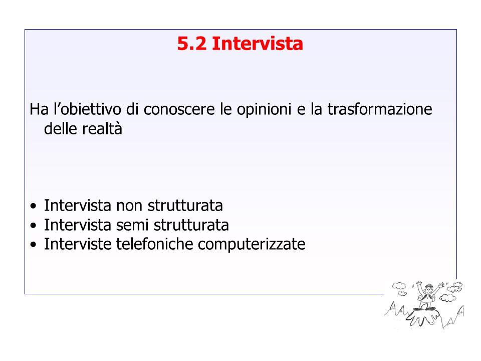 5.2 Intervista Ha l'obiettivo di conoscere le opinioni e la trasformazione delle realtà. Intervista non strutturata.