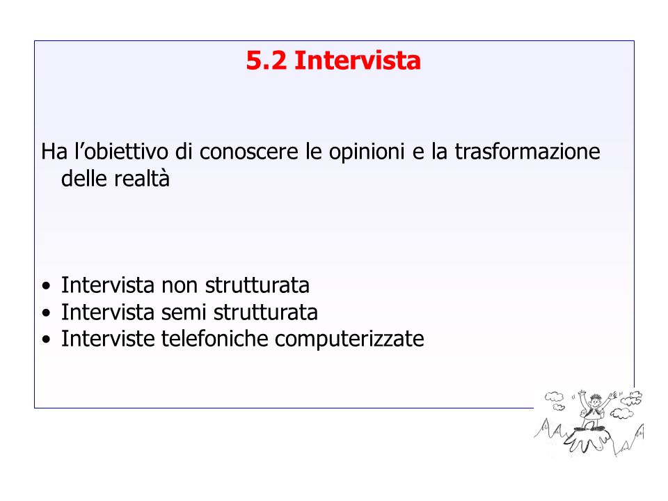 5.2 IntervistaHa l'obiettivo di conoscere le opinioni e la trasformazione delle realtà. Intervista non strutturata.
