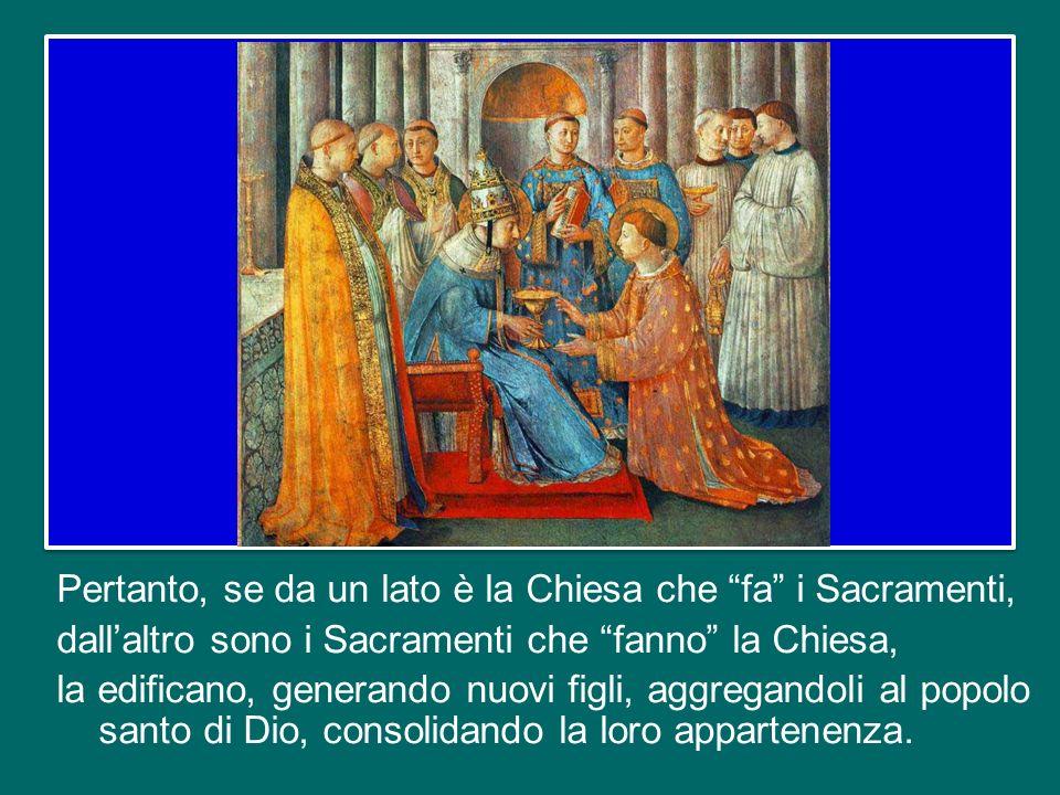 Pertanto, se da un lato è la Chiesa che fa i Sacramenti, dall'altro sono i Sacramenti che fanno la Chiesa, la edificano, generando nuovi figli, aggregandoli al popolo santo di Dio, consolidando la loro appartenenza.