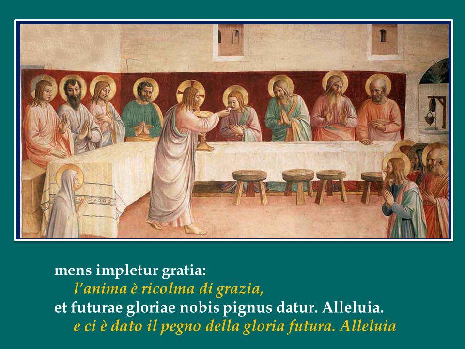 mens impletur gratia: l'anima è ricolma di grazia, et futurae gloriae nobis pignus datur. Alleluia.
