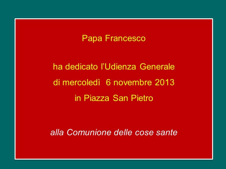 Papa Francesco ha dedicato l'Udienza Generale di mercoledì 6 novembre 2013 in Piazza San Pietro alla Comunione delle cose sante