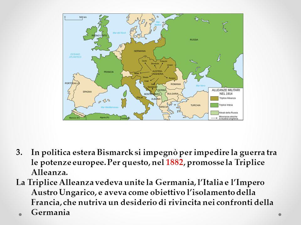 In politica estera Bismarck si impegnò per impedire la guerra tra le potenze europee. Per questo, nel 1882, promosse la Triplice Alleanza.