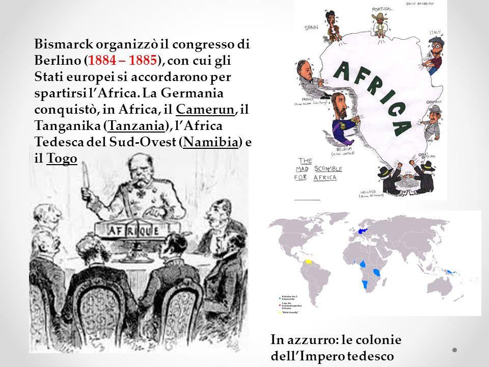 Bismarck organizzò il congresso di Berlino (1884 – 1885), con cui gli Stati europei si accordarono per spartirsi l'Africa. La Germania conquistò, in Africa, il Camerun, il Tanganika (Tanzania), l'Africa Tedesca del Sud-Ovest (Namibia) e il Togo