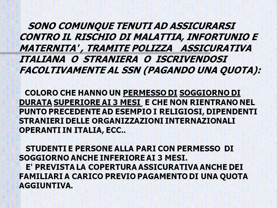 SONO COMUNQUE TENUTI AD ASSICURARSI CONTRO IL RISCHIO DI MALATTIA, INFORTUNIO E MATERNITA , TRAMITE POLIZZA ASSICURATIVA ITALIANA O STRANIERA O ISCRIVENDOSI FACOLTIVAMENTE AL SSN (PAGANDO UNA QUOTA):