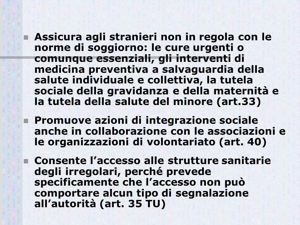 Assicura agli stranieri non in regola con le norme di soggiorno: le cure urgenti o comunque essenziali, gli interventi di medicina preventiva a salvaguardia della salute individuale e collettiva, la tutela sociale della gravidanza e della maternità e la tutela della salute del minore (art.33)