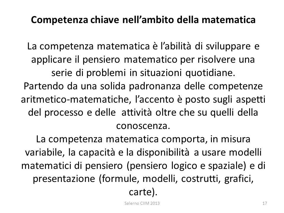 Competenza chiave nell'ambito della matematica La competenza matematica è l'abilità di sviluppare e applicare il pensiero matematico per risolvere una serie di problemi in situazioni quotidiane. Partendo da una solida padronanza delle competenze aritmetico-matematiche, l'accento è posto sugli aspetti del processo e delle attività oltre che su quelli della conoscenza. La competenza matematica comporta, in misura variabile, la capacità e la disponibilità a usare modelli matematici di pensiero (pensiero logico e spaziale) e di presentazione (formule, modelli, costrutti, grafici, carte).