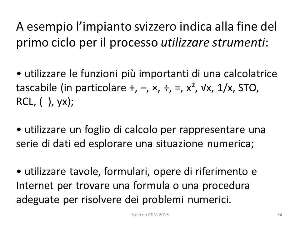 A esempio l'impianto svizzero indica alla fine del primo ciclo per il processo utilizzare strumenti: • utilizzare le funzioni più importanti di una calcolatrice tascabile (in particolare +, –, ×, ÷, =, x², √x, 1/x, STO, RCL, ( ), yx); • utilizzare un foglio di calcolo per rappresentare una serie di dati ed esplorare una situazione numerica; • utilizzare tavole, formulari, opere di riferimento e Internet per trovare una formula o una procedura adeguate per risolvere dei problemi numerici.