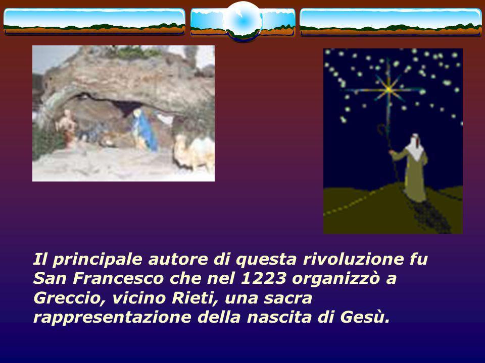 Il principale autore di questa rivoluzione fu San Francesco che nel 1223 organizzò a Greccio, vicino Rieti, una sacra rappresentazione della nascita di Gesù.