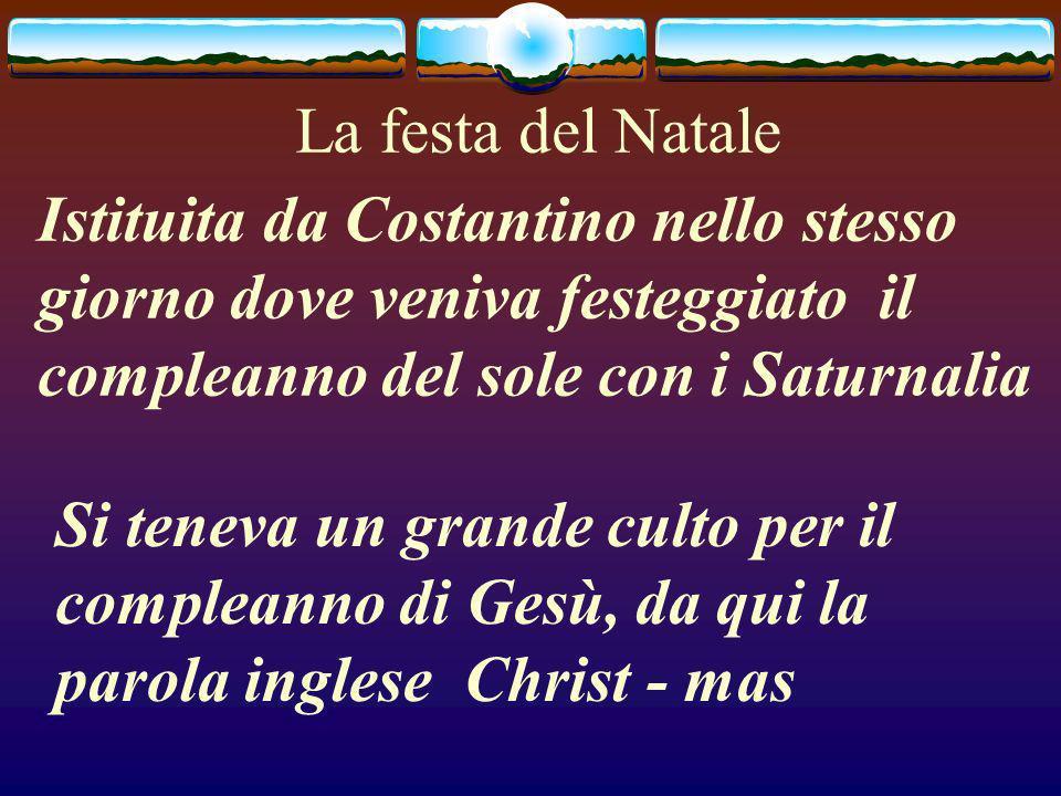 La festa del Natale Istituita da Costantino nello stesso giorno dove veniva festeggiato il compleanno del sole con i Saturnalia.