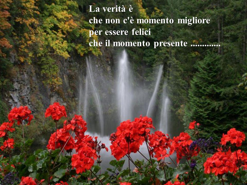 La verità è che non c è momento migliore per essere felici che il momento presente .............