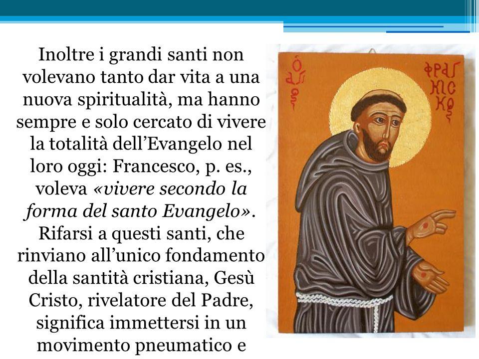 Inoltre i grandi santi non volevano tanto dar vita a una nuova spiritualità, ma hanno sempre e solo cercato di vivere la totalità dell'Evangelo nel loro oggi: Francesco, p.