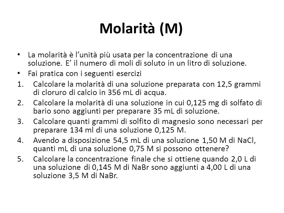 Molarità (M) La molarità è l'unità più usata per la concentrazione di una soluzione. E' il numero di moli di soluto in un litro di soluzione.