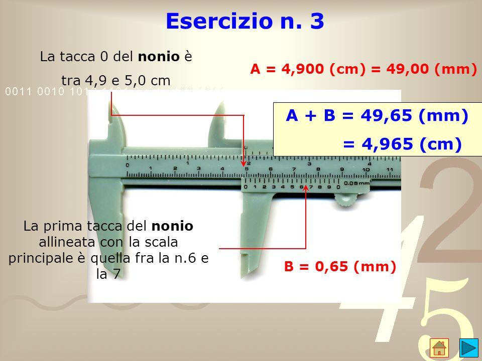 Esercizio n. 3 A + B = 49,65 (mm) = 4,965 (cm) La tacca 0 del nonio è