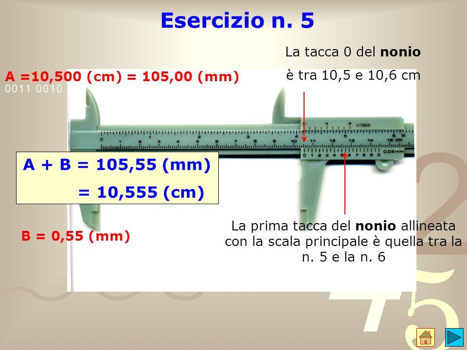 Esercizio n. 5 A + B = 105,55 (mm) = 10,555 (cm) La tacca 0 del nonio