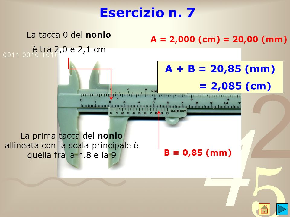 Esercizio n. 7 A + B = 20,85 (mm) = 2,085 (cm) La tacca 0 del nonio