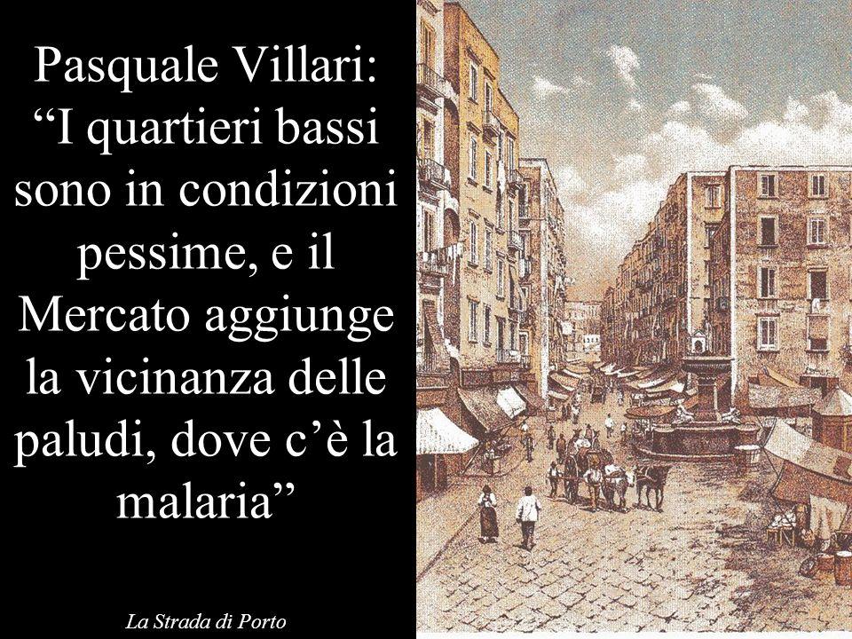 Pasquale Villari: I quartieri bassi sono in condizioni pessime, e il Mercato aggiunge la vicinanza delle paludi, dove c'è la malaria