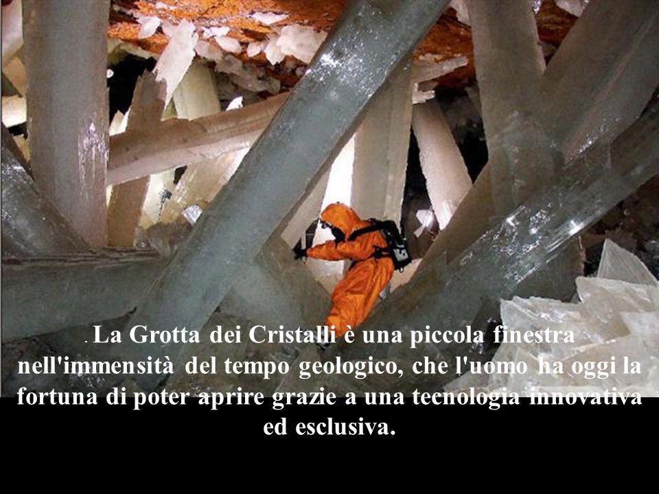 . La Grotta dei Cristalli è una piccola finestra nell immensità del tempo geologico, che l uomo ha oggi la fortuna di poter aprire grazie a una tecnologia innovativa ed esclusiva.